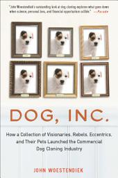 Dog, Inc.: How a Collection of Visionaries, Rebels, Eccentrics, and Their Pets Launched the Commercial Dog Cloning Industry