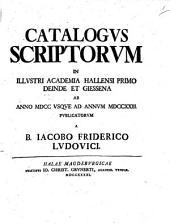 Catalogvs Scriptorvm In Illvstri Academia Hallensi Primo Deinde Et Giessena Ab Anno MDCC Vsqve Ad Annvm MDCCXXIII. Pvblicatorvm