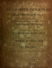 The Gage of the Two Civilizations: Shall Christendom Waver? Being an Inquiry Into the Causes of the Rupture of the English and French Treaties of Tien-Tsin; and Comprising a General Review of Our Relations with China, with Notices of Japan, Siam and Cochin-China
