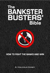 The Bankster Busters' Bible: How To Fight The Banks And Win
