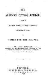 The American Cottage Builder: A Series of Designs, Plans, and Specifications, from $200 to $20,000. For Homes for the People. Together with Warming, Ventilation, Drainage, Painting, and Landscape Gardening