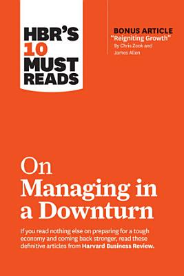 HBR s 10 Must Reads on Managing in a Downturn  with bonus article  Reigniting Growth  By Chris Zook and James Allen  PDF