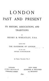 London, Past and Present: Its History, Associations, and Traditions, Volume 1