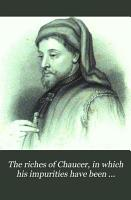 The riches of Chaucer  in which his impurities have been expunged  his spelling modernised  and his obsolete terms explained  by C C  Clarke PDF