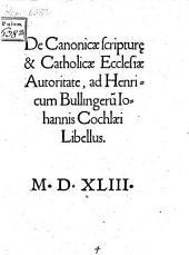 De Canonicae scriptur[a]e & Catholicae Ecclesiae Autoritate, ad Henricum Bullingeru[m] Iohannis Cochlaei Libellus