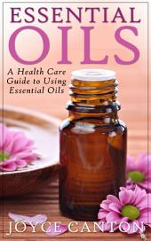 Essential Oils: A Health Care Guide to Using Essential Oils