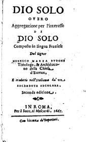 Dio solo ouero Aggregatione per l'interesse di Dio solo composto in lingua fransese dal signor Henrico Maria Budone ... e tradotto nell'italiana da' vn sacerdote secolare