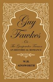 Guy Fawkes Or The Gunpowder Treason - An Historical Romance