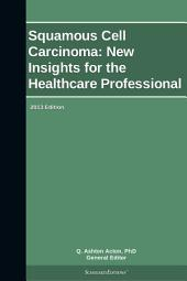 Squamous Cell Carcinoma: New Insights for the Healthcare Professional: 2013 Edition