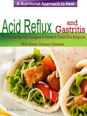 A Nutritional Approach to Healing Acid Reflux & Gastritis: 75+Recipes Specially Designed to Prevent & Control Your Symptoms With Smart Dietary Choices