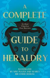 A Complete Guide to Heraldry - Illustrated by Nine Plates and Nearly 800 Other Designs