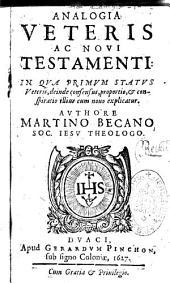 Analogia Veteris ac Novi Testamenti: : in qua primum status Veteris, deinde consensus, proportio, et conspiratio illius cum Nouo explicatur authore Martino Becano ....