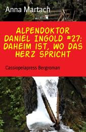Alpendoktor Daniel Ingold #27: Daheim ist, wo das Herz spricht: Cassiopeiapress Bergroman
