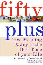 Fifty Plus: Give Meaning and Purpose to the Best Time of Your Life