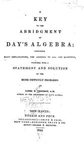 A Key to the Abridgment of Day's Algebra: Containing Many Explanations, the Answers to All the Questions, Together with a Statement and Solution of the Most Difficult Problems