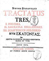 Simonis Starovolsci Tractatus tres: I. Polonia. - II. Sarmatiae bellatores. - III. Scriptorum Polonicorum hekatontas seu centum illustrium Poloniae scriptorum elogia et vitae