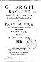 Georgii Baglivi ... De praxi medica ad priscam observandi rationem revocanda. Libri duo. Accedunt Dissertationes novae