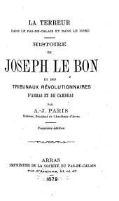 La terreur dans le Pas-de-Calais et dans le Nord: Histoire de Joseph Le Bon et des tribunaux révolutionnaires d'Arras et de Cambrai