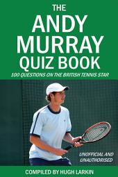 The Andy Murray Quiz Book: 100 Questions on the British Tennis Star