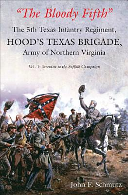 The Bloody Fifth   The 5th Texas Infantry Regiment  Hood s Texas Brigade  Army of Northern Virginia  Secession to the Suffolk Campaign PDF