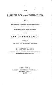 The Bankrupt Law of the United States, 1867,: With Notes, and a Collection of American and English Decisions Upon the Principles and Practice of the Law of Bankruptcy. Adapted to the Use of the Lawyer and Merchant