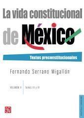 La vida constitucional de México. Vol. II, tomos III y IV: Textos preconstitucionales