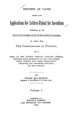 Reports of Cases Arising Upon Applications for Letters patent for Inventions Determined in the Circuit and Supreme Courts of the District of Columbia on Appeal from the Commissioner of Patents PDF