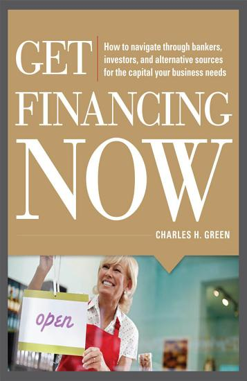 Get Financing Now  How to Navigate Through Bankers  Investors  and Alternative Sources for the Capital Your Business Needs PDF