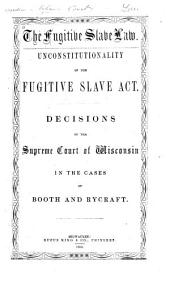 Unconstitutionality of the Fugitive Slave Act: decisions of the Supreme Court of Wisconsin in the cases of Booth and Rycraft