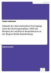 Zukunft der akut-stationären Versorgung nach der Konvergenzphase 2009 am Beispiel des selektiven Kontrahierens in der Region Berlin Brandenburg
