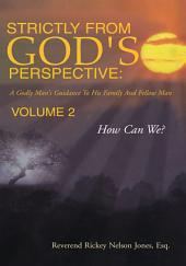 Strictly from God's Perspective: A Godly Man's Guidance to His Family And Fellow Man Volume 2: How Can We?