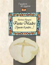Pasta Madre (Ignoto il padre...): Tutto sulla pasta madre, il lievito naturale. Come produrla, conservarla e utilizzarla. Le ricette con la pasta madre.