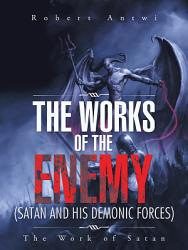 The Works Of The Enemy Satan And His Demonic Forces  Book PDF