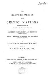"The Eastern Origin of the Celtic Nations Proved by a Comparison of Their Dialects with the Sanskrit, Greek, Latin Ant Teutonic Languages: Forming a Supplement to ""Researches Into the Physical History of Mankind"""