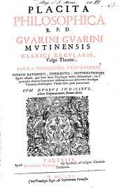 Placita philosophica ...: Gvarini Gvarini Mvtinensis ... physicis rationibvs, experientiis, mathematicisqve figuris ostensa: quae sicut sacrae theologiae leniùs obsequuntur, ita à principiis aliarum scientiarum obstinatiùs non abhorrent: simulque vniuersae philosophiae theses felici pede percurrunt. Cvm dvobvs indicibvs, altero disputationum; rerum altero