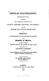 Mexican Illustrations: Founded Upon Facts : Indicative of the Present Condition of Society, Manners, Religion, and Morals, Amont the Spanish and Native Inhabitants of Mexico ; with Observations Upon the Government and Resources of the Republic of Mexico, as They Appeared During Part of the Years 1825, 1826, and 1827 ; Interspersed with Occasional Remarks Upon the Climate, Produce, and Antiquities of the Country, Mode of Working the Mines, &c