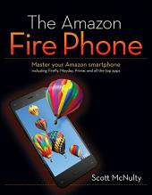 The Amazon Fire Phone: Master your Amazon smartphone including Firefly, Mayday, Prime, and all the top apps