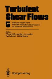 Turbulent Shear Flows 5: Selected Papers from the Fifth International Symposium on Turbulent Shear Flows, Cornell University, Ithaca, New York, USA, August 7–9, 1985