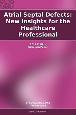 Atrial Septal Defects  New Insights for the Healthcare Professional  2011 Edition PDF
