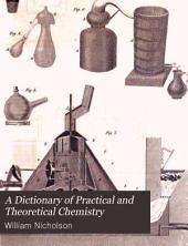 A Dictionary of Practical and Theoretical Chemistry: With Its Application to the Arts and Manufactures, and to the Explanation of the Phaenomena of Nature... : with Plates and Tables