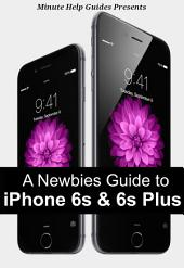 A Newbies Guide to iPhone 6s and iPhone 6s Plus: The Unofficial Handbook to iPhone and iOS 9 (Includes iPhone 4s, iPhone 5, 5s, 5c, iPhone 6, 6 Plus, 6s, and 6s Plus)