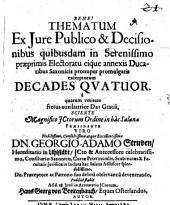 Thematum Ex Iure Publico & Decisionibus quibusdam in Serenissimo praeprimis Electoratu eique annexis Ducatibus Saxonicis pronuper promulgatis excerptorum Decades Quatuor