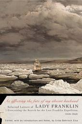As affecting the fate of my absent husband: Selected Letters of Lady Franklin Concerning the Search for the Lost Franklin Expedition, 1848-1860