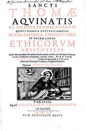 Sancti Thomae Aquinatis ex ordine praedicatorum opera omnia: Praeclarissima Commentaria, In Decem Libros Ethicorum Aristotelis, Volume 5