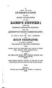 A Short and Plain Introduction to the Better Understanding of the Lord's Supper: With the Necessary Preparation Required for the Benefit of Young Communicants, and of Such as Have Not Well Considered this Holy Ordinance. To which is Annexed the Office of Holy Communion with Proper Helps and Directions, for Joining in Every Part Thereof with Understanding and Benefit