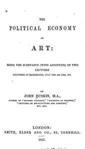 The Political Economy of Art: Being the Substance (with Additions) of Two Lectures Delivered at Manchester, July 10th and 13th, 1857