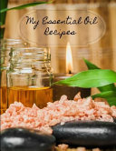 My Essential Oil Recipes: Journal for Essential Oil Recipe Creations