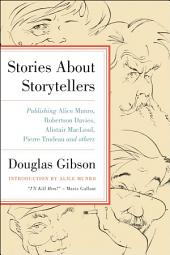 Stories About Storytellers: Publishing Alice Munro, Robertson Davies, Alistair MacLeod, Pierre Trudeau and Others