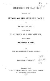 Reports of cases decided by the judges of the Supreme Court of Pennsylvania, in the Court of Nisi Prius at Philadelphia, and also in the Supreme Court: with notes and references to recent decisions