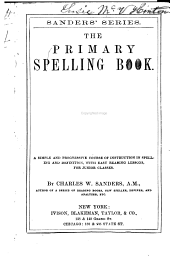 ... The Primary Spelling Book: A Simple and Progressive Course of Instruction in Spelling and Definition, with Easy Reading Lessons, for Junior Classes